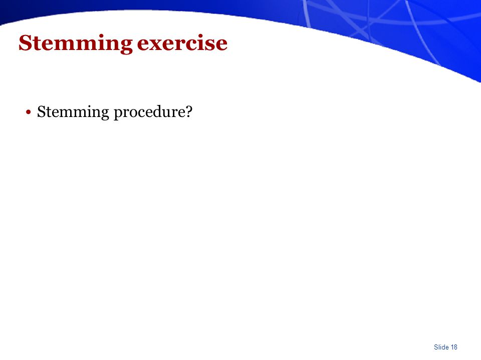 Slide 18 Stemming exercise Stemming procedure?