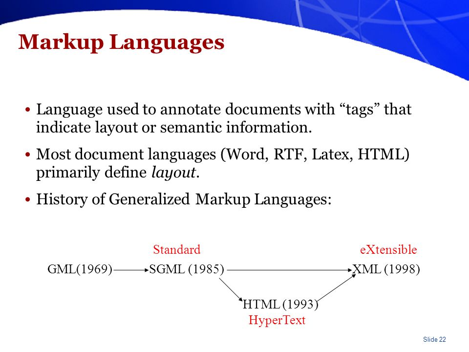 "Slide 22 Markup Languages Language used to annotate documents with ""tags"" that indicate layout or semantic information. Most document languages (Word,"