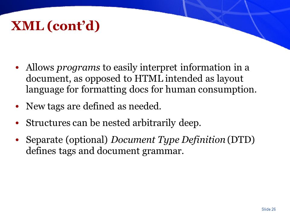 Slide 26 XML (cont'd) Allows programs to easily interpret information in a document, as opposed to HTML intended as layout language for formatting doc