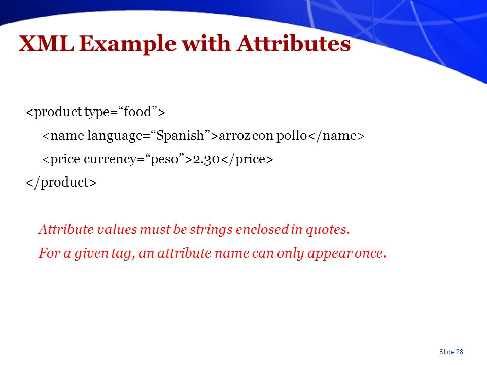 Slide 28 XML Example with Attributes arroz con pollo 2.30 Attribute values must be strings enclosed in quotes. For a given tag, an attribute name can