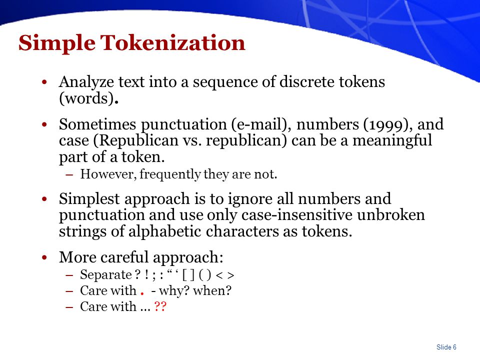 Slide 6 Simple Tokenization Analyze text into a sequence of discrete tokens (words). Sometimes punctuation (e-mail), numbers (1999), and case (Republi