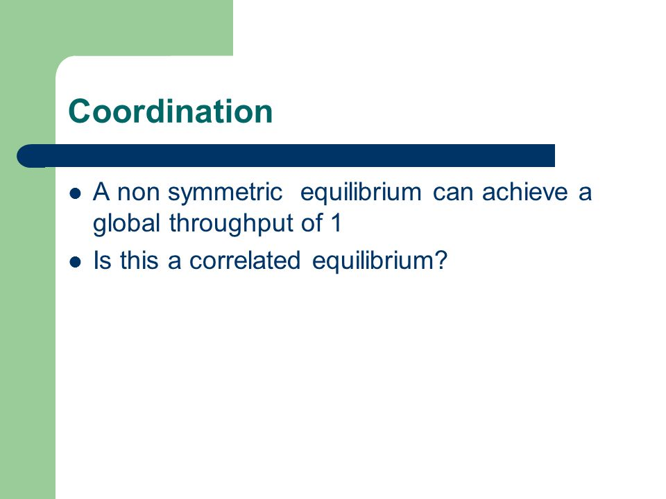 Coordination A non symmetric equilibrium can achieve a global throughput of 1 Is this a correlated equilibrium