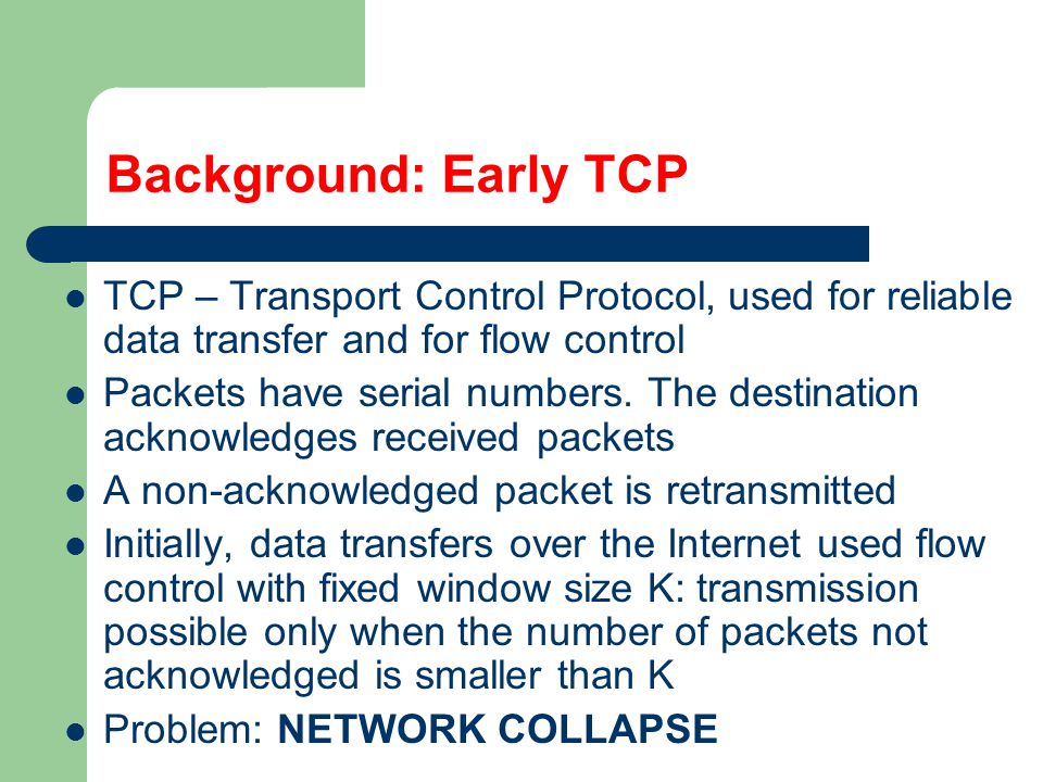 Background: Modern TCP (Van Jacobson) Adaptive window: keeps increasing linearly in time When K acks arrive we transmit the window to K+1 and K+1 packets are sent When a loss occurs we halve K AIMD: Additive Increase Multiplicative Decrease Other details are not modelled
