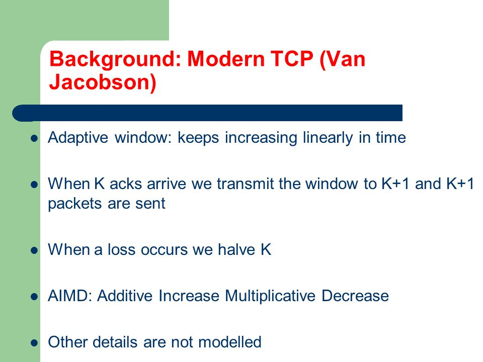 Background: Contemporary TCP Aggressive versions have been proposed to adapt faster Scalable (Tom Kelly): when K acks are received we multiply K by a constant.