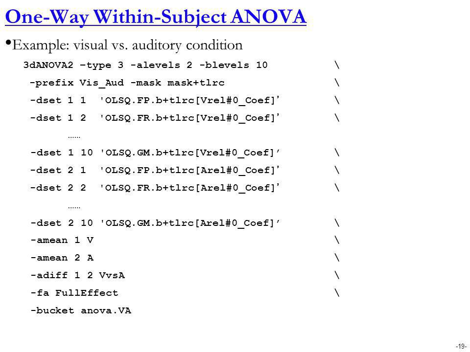 -19- One-Way Within-Subject ANOVA Example: visual vs. auditory condition 3dANOVA2 –type 3 -alevels 2 -blevels 10 \ -prefix Vis_Aud -mask mask+tlrc \ -