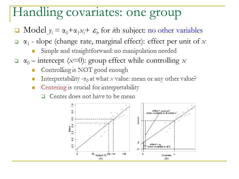 Handling covariates: one group  Model y i = α 0 +α 1 x i +  i, for ith subject: no other variables  α 1 - slope (change rate, marginal effect): eff