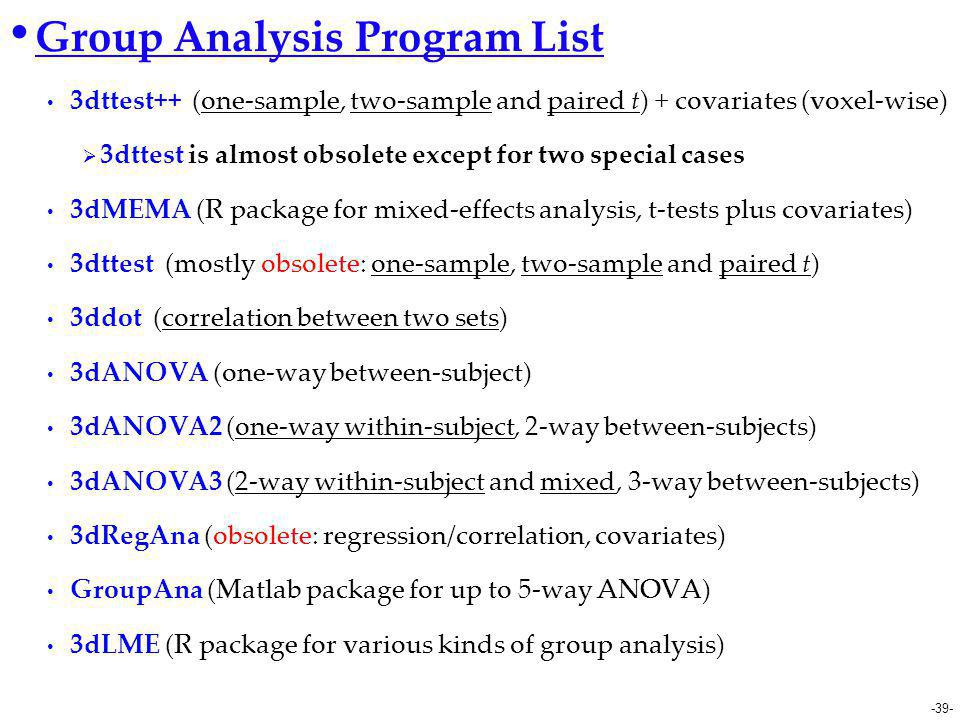 -39- Group Analysis Program List 3dttest++ (one-sample, two-sample and paired t) + covariates (voxel-wise)  3dttest is almost obsolete except for two