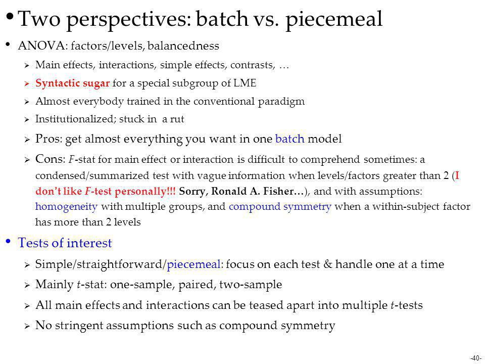 -40- Two perspectives: batch vs. piecemeal ANOVA: factors/levels, balancedness  Main effects, interactions, simple effects, contrasts, …  Syntactic