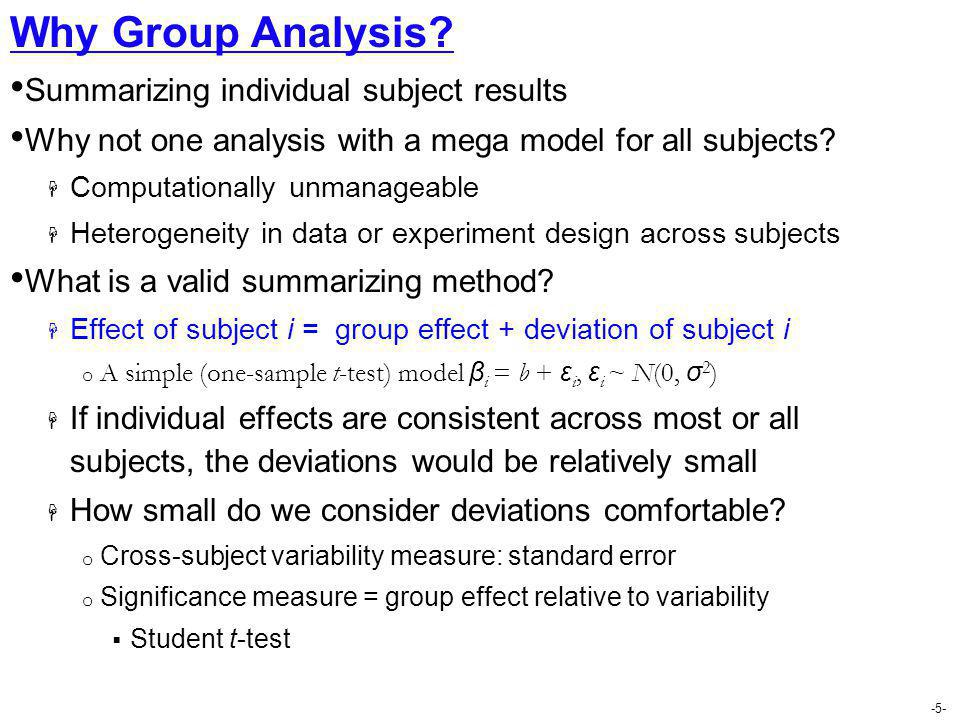 -5- Why Group Analysis? Summarizing individual subject results Why not one analysis with a mega model for all subjects?  Computationally unmanageable