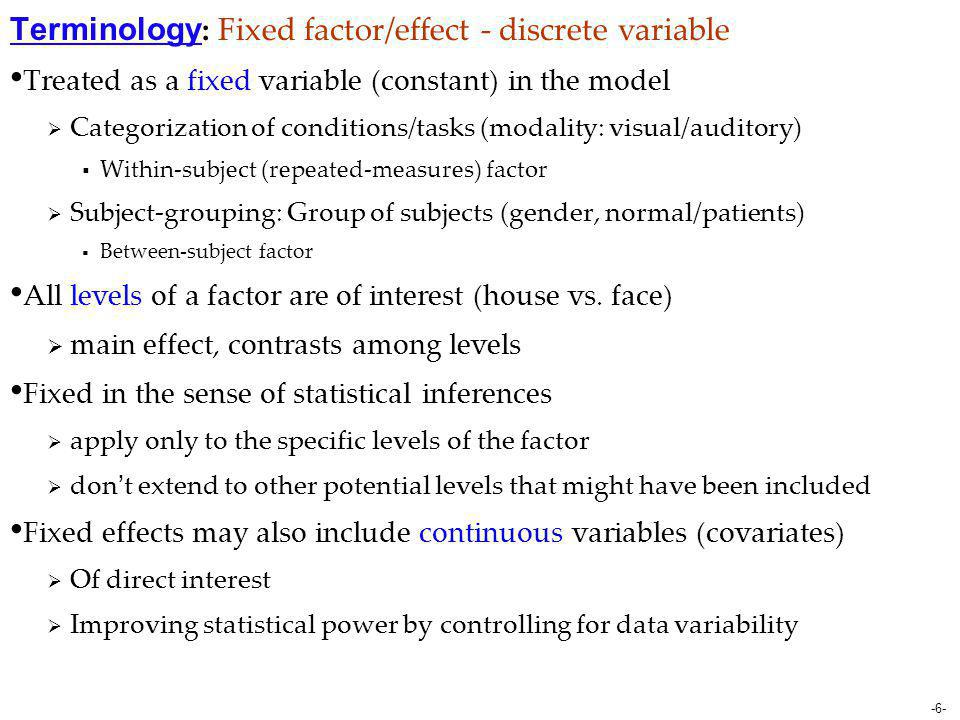 -6- Terminology : Fixed factor/effect - discrete variable Treated as a fixed variable (constant) in the model  Categorization of conditions/tasks (mo