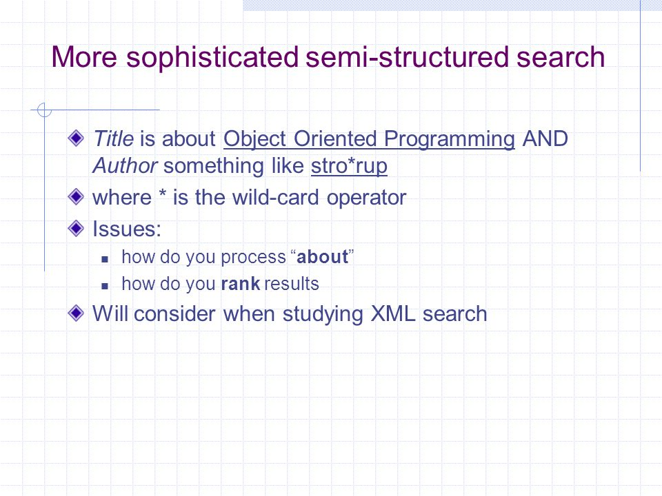 Semi-structured data But in fact almost no data is unstructured E.g., this slide has distinctly identified zones such as the Title and Bullets Facilitates semi-structured search such as Title contains data AND Bullets contain search