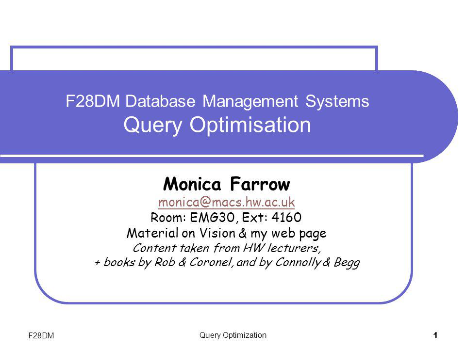 F28DMQuery Optimization42 QO in Oracle – Cost-Based The cost-based optimizer selects the strategy that requires minimal resource use necessary to process all rows accessed by query User can select whether minimal resource usage is based on throughput (producing all rows ) or based on response time (producing the first row).