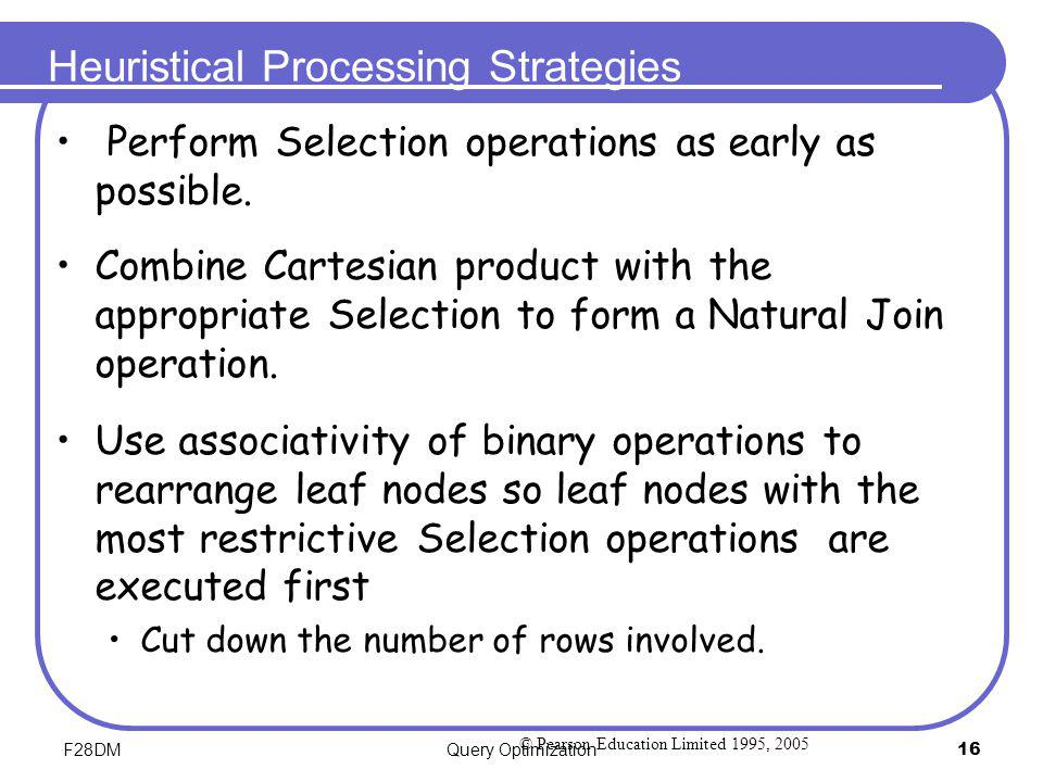 F28DMQuery Optimization16 Heuristical Processing Strategies Perform Selection operations as early as possible. Combine Cartesian product with the appr