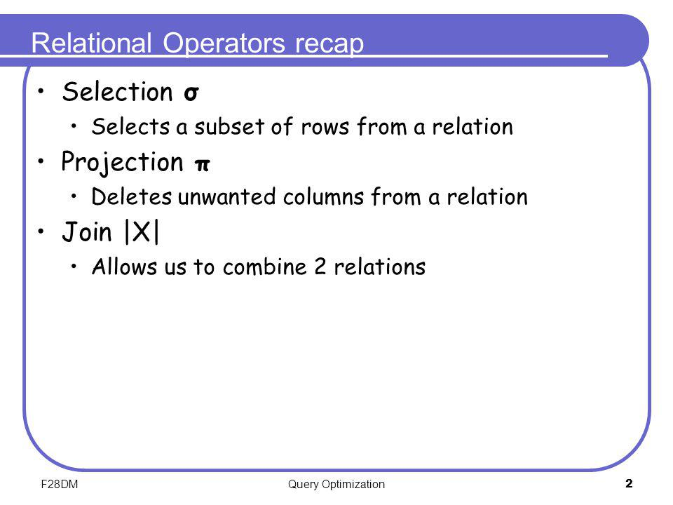 F28DMQuery Optimization2 Relational Operators recap Selection σ Selects a subset of rows from a relation Projection π Deletes unwanted columns from a