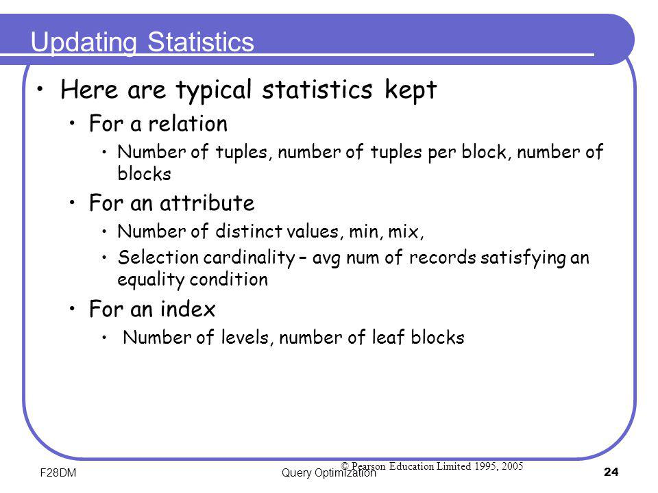 F28DMQuery Optimization24 Updating Statistics Here are typical statistics kept For a relation Number of tuples, number of tuples per block, number of