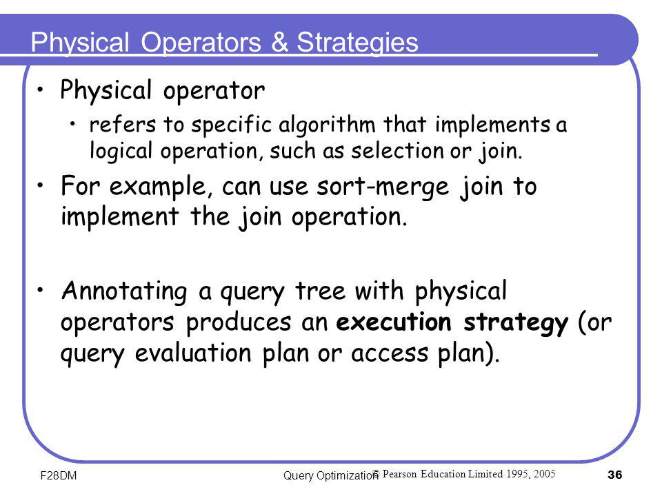 F28DMQuery Optimization36 Physical Operators & Strategies Physical operator refers to specific algorithm that implements a logical operation, such as