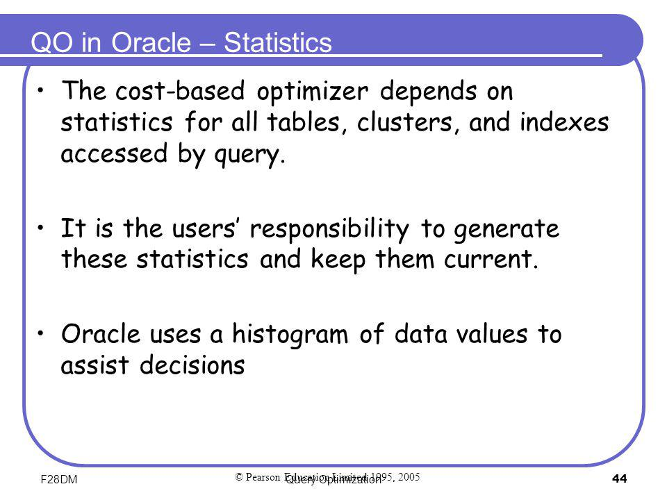 F28DMQuery Optimization44 QO in Oracle – Statistics The cost-based optimizer depends on statistics for all tables, clusters, and indexes accessed by q
