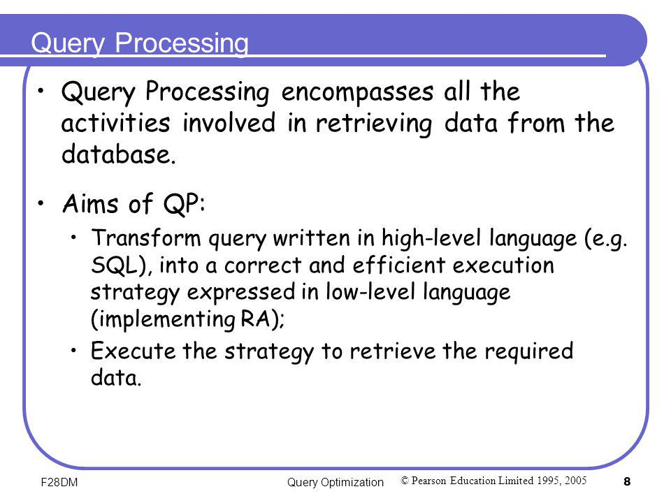 F28DMQuery Optimization8 Query Processing Query Processing encompasses all the activities involved in retrieving data from the database. Aims of QP: T