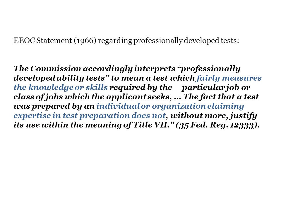 EEOC Statement (1966) regarding professionally developed tests: The Commission accordingly interprets professionally developed ability tests to mean a test which fairly measures the knowledge or skills required by the particular job or class of jobs which the applicant seeks, … The fact that a test was prepared by an individual or organization claiming expertise in test preparation does not, without more, justify its use within the meaning of Title VII. (35 Fed.