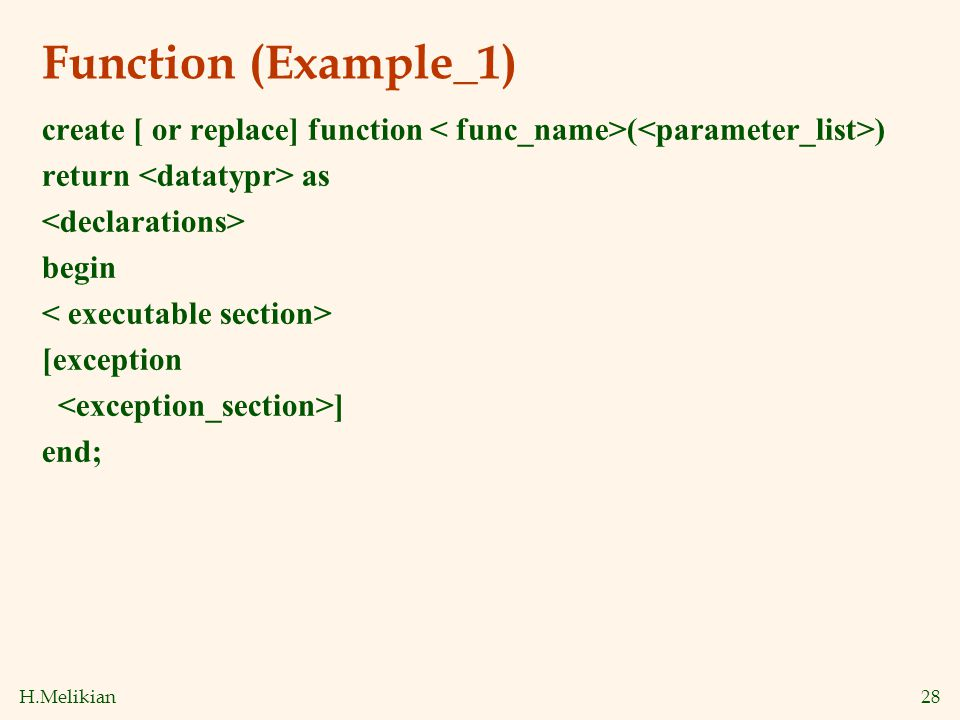H.Melikian28 Function (Example_1) create [ or replace] function ( ) return as begin [exception ] end;