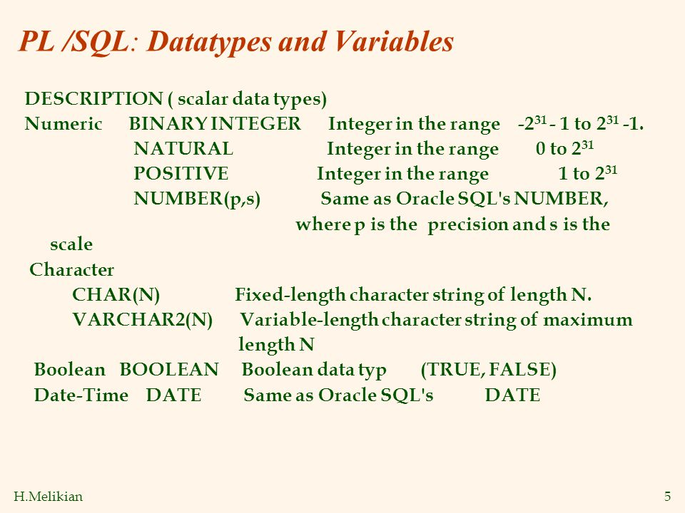 H.Melikian5 PL /SQL: Datatypes and Variables DESCRIPTION ( scalar data types) Numeric BINARY INTEGER Integer in the range -2 31 - 1 to 2 31 -1. NATURA