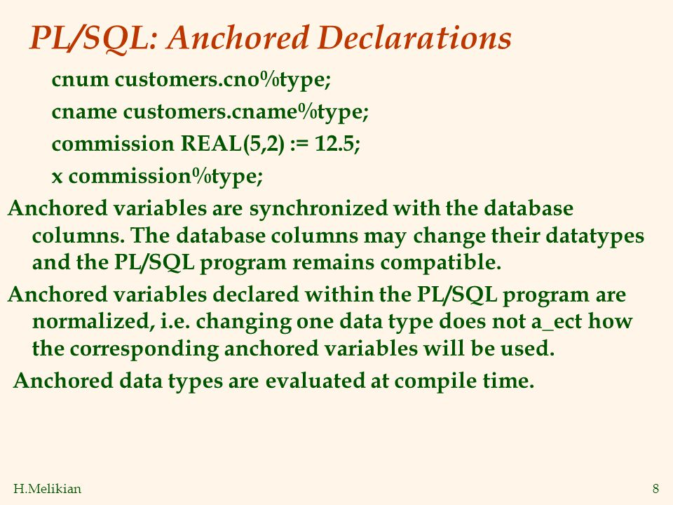 H.Melikian8 PL/SQL: Anchored Declarations cnum customers.cno%type; cname customers.cname%type; commission REAL(5,2) := 12.5; x commission%type; Anchor