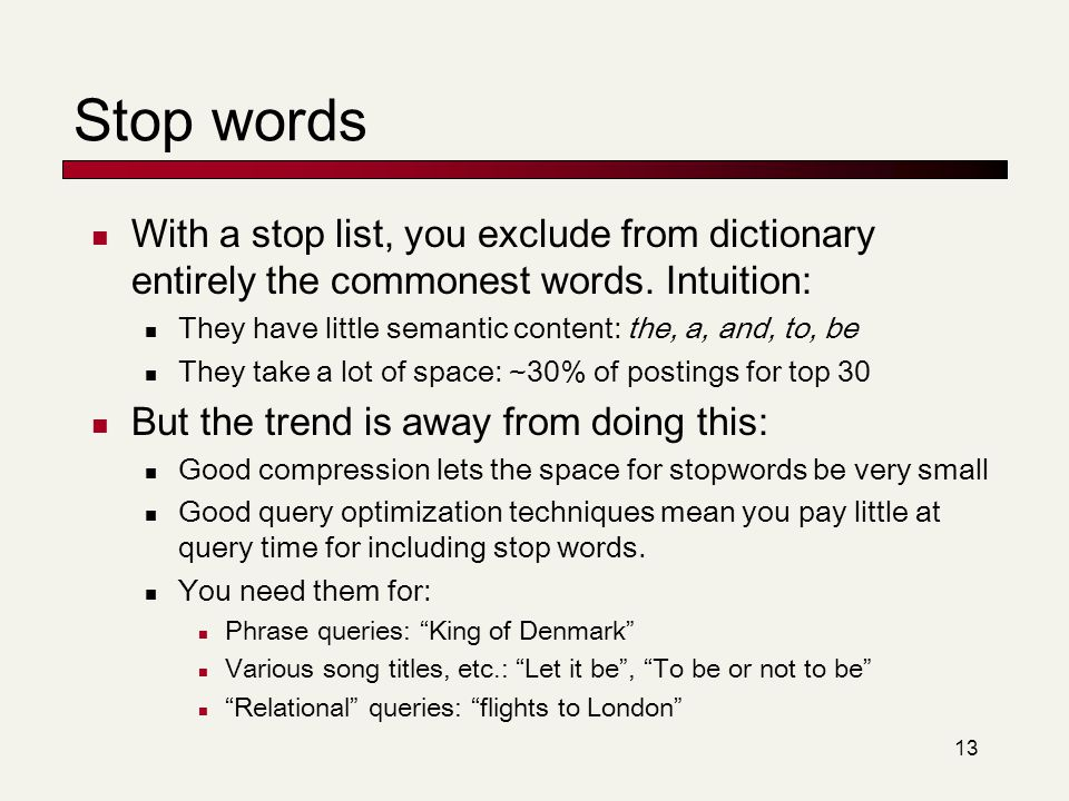 13 Stop words With a stop list, you exclude from dictionary entirely the commonest words. Intuition: They have little semantic content: the, a, and, t