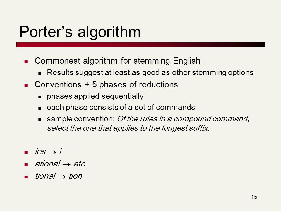 15 Porter's algorithm Commonest algorithm for stemming English Results suggest at least as good as other stemming options Conventions + 5 phases of re
