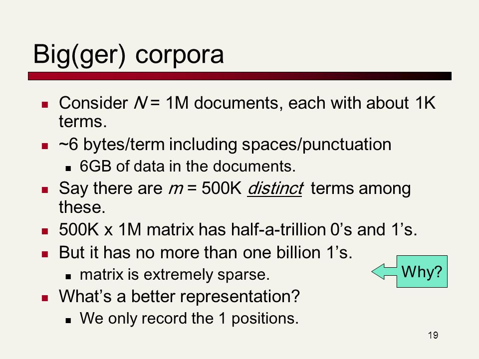 19 Big(ger) corpora Consider N = 1M documents, each with about 1K terms. ~6 bytes/term including spaces/punctuation 6GB of data in the documents. Say