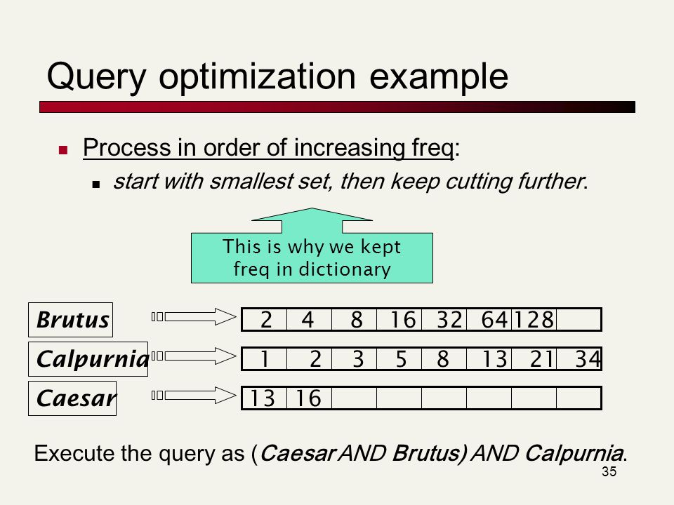 35 Query optimization example Process in order of increasing freq: start with smallest set, then keep cutting further. Brutus Calpurnia Caesar 1235813