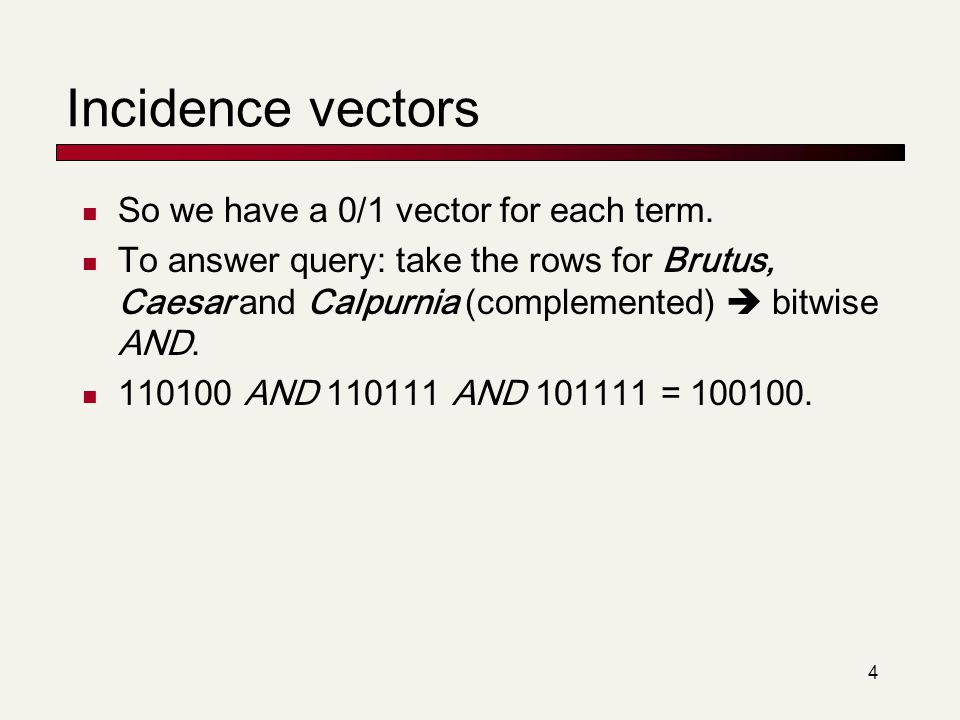 4 Incidence vectors So we have a 0/1 vector for each term. To answer query: take the rows for Brutus, Caesar and Calpurnia (complemented)  bitwise AN