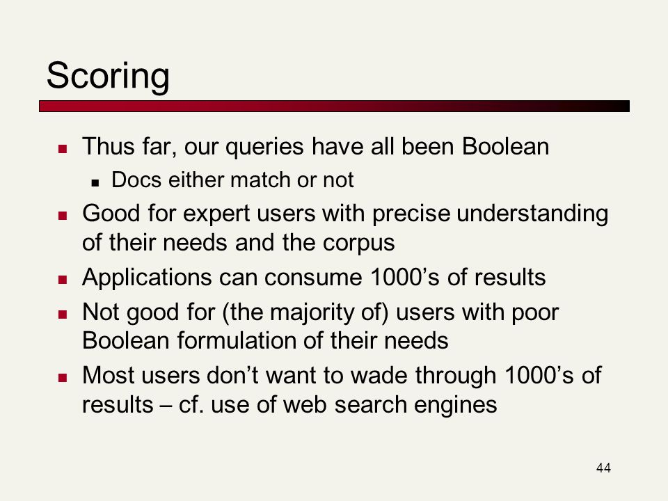 44 Scoring Thus far, our queries have all been Boolean Docs either match or not Good for expert users with precise understanding of their needs and th