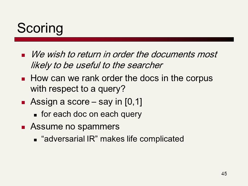 45 Scoring We wish to return in order the documents most likely to be useful to the searcher How can we rank order the docs in the corpus with respect