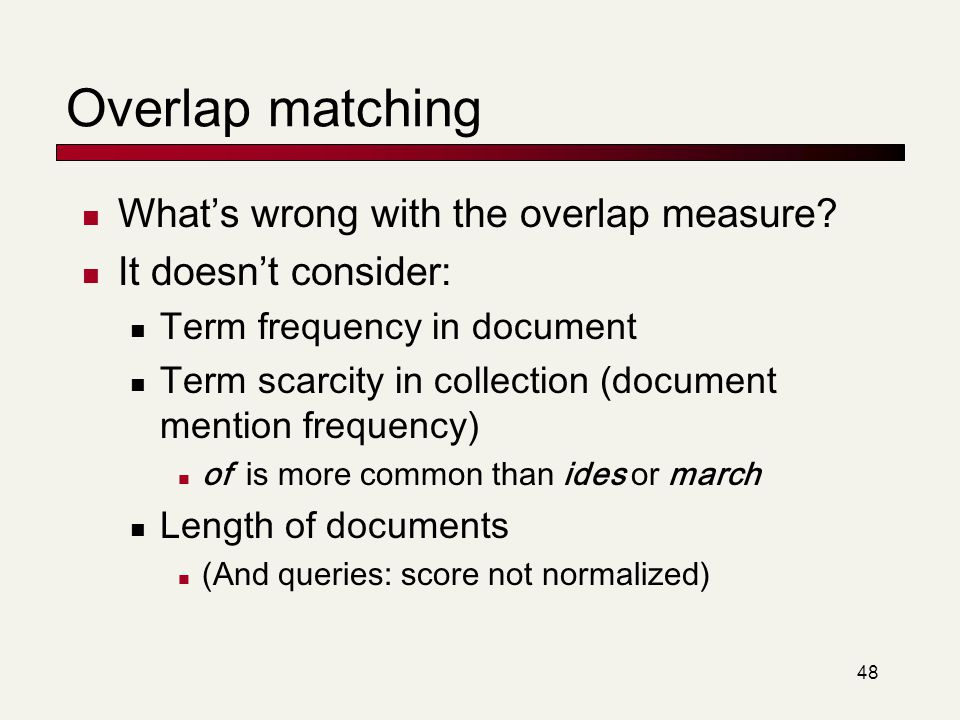48 Overlap matching What's wrong with the overlap measure? It doesn't consider: Term frequency in document Term scarcity in collection (document menti