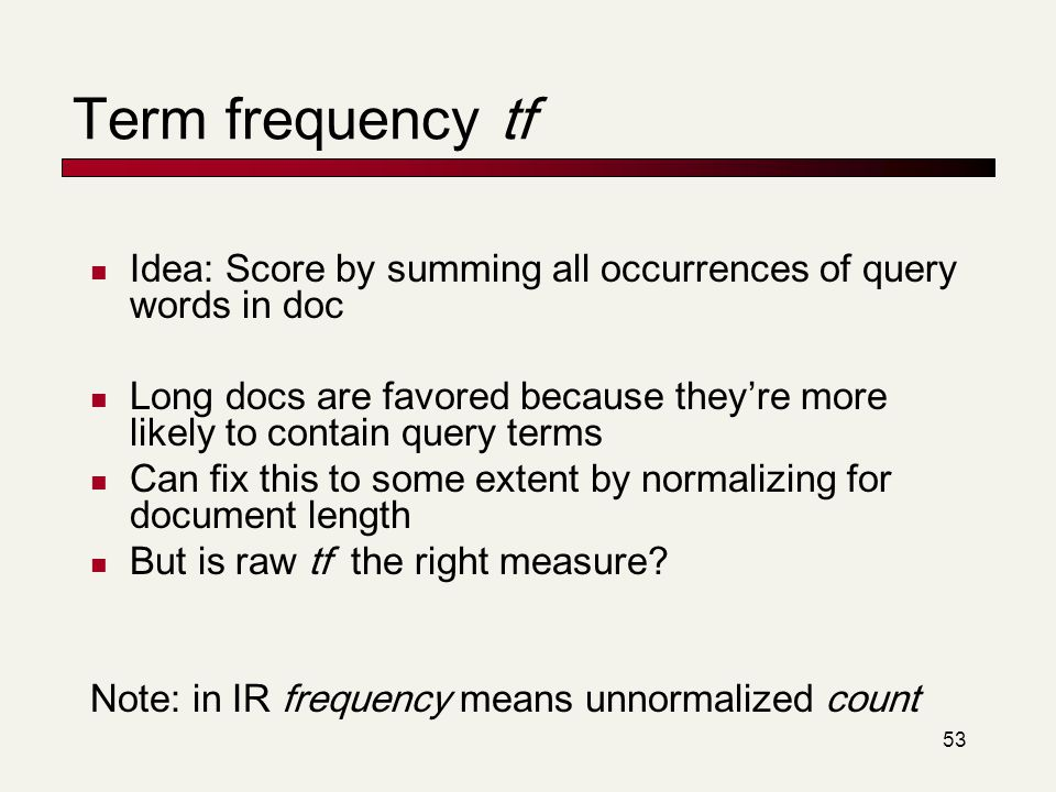 53 Term frequency tf Idea: Score by summing all occurrences of query words in doc Long docs are favored because they're more likely to contain query t
