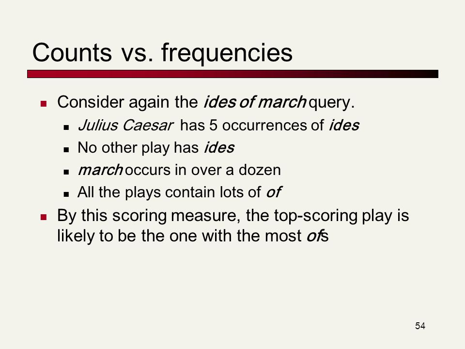 54 Counts vs. frequencies Consider again the ides of march query. Julius Caesar has 5 occurrences of ides No other play has ides march occurs in over