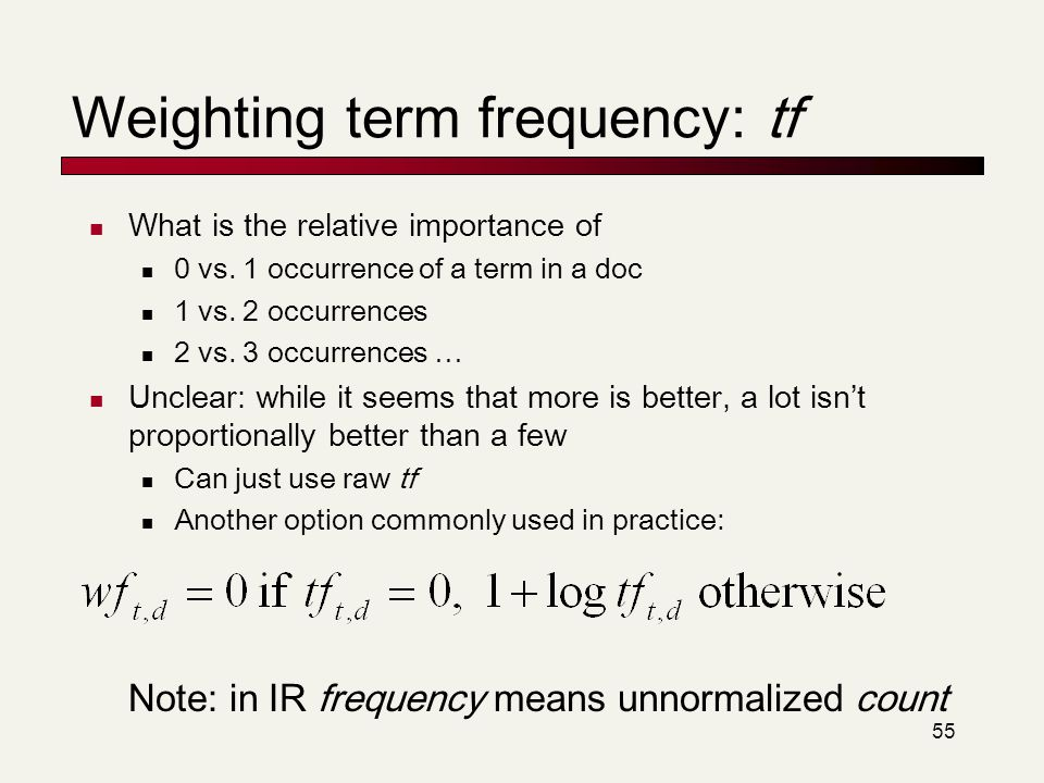 55 Weighting term frequency: tf What is the relative importance of 0 vs. 1 occurrence of a term in a doc 1 vs. 2 occurrences 2 vs. 3 occurrences … Unc