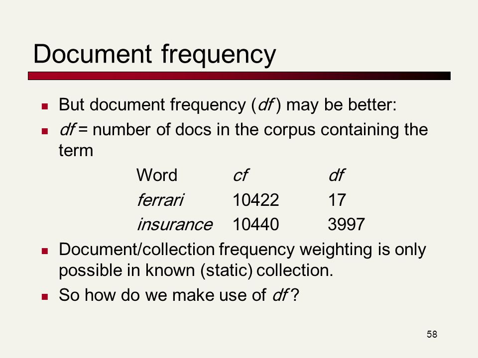 58 Document frequency But document frequency (df ) may be better: df = number of docs in the corpus containing the term Wordcfdf ferrari1042217 insura