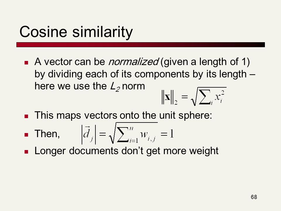 68 Cosine similarity A vector can be normalized (given a length of 1) by dividing each of its components by its length – here we use the L 2 norm This