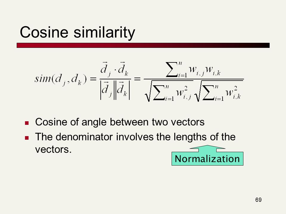 69 Cosine similarity Cosine of angle between two vectors The denominator involves the lengths of the vectors. Normalization
