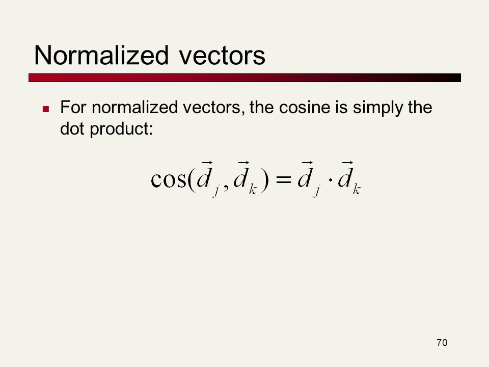 70 Normalized vectors For normalized vectors, the cosine is simply the dot product: