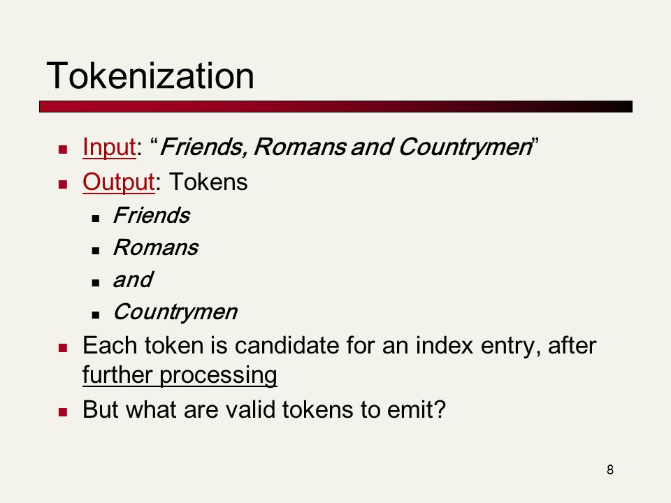 """8 Tokenization Input: """"Friends, Romans and Countrymen"""" Output: Tokens Friends Romans and Countrymen Each token is candidate for an index entry, after"""