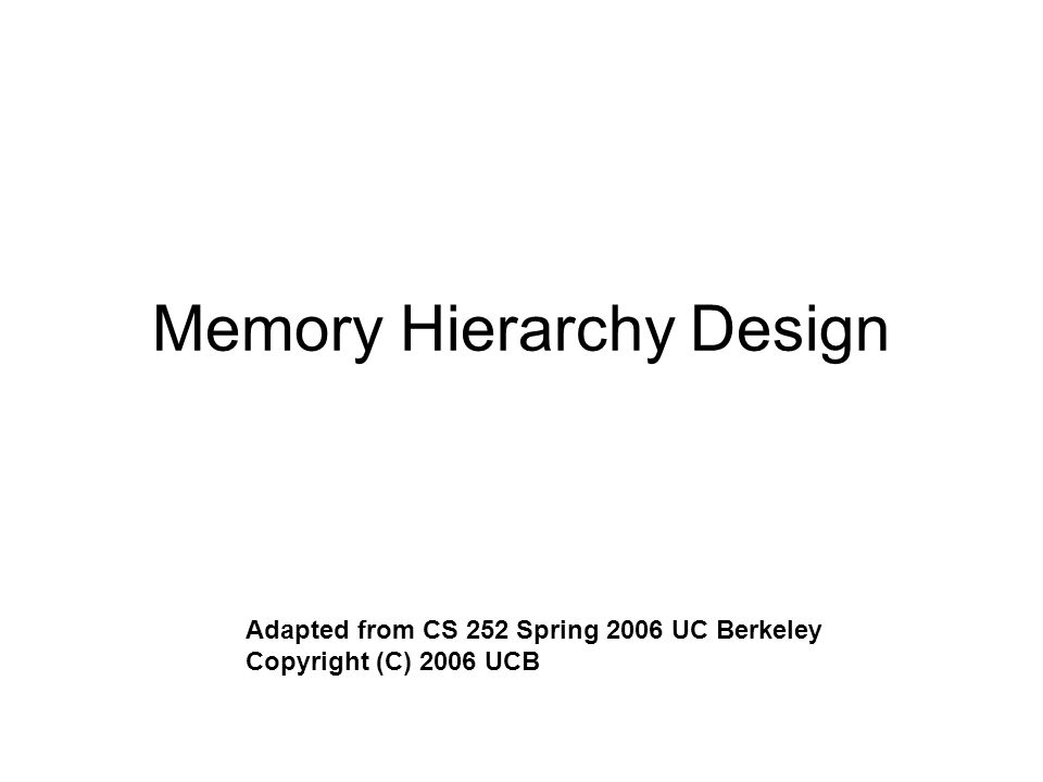 Memory Hierarchy Design Adapted from CS 252 Spring 2006 UC Berkeley Copyright (C) 2006 UCB