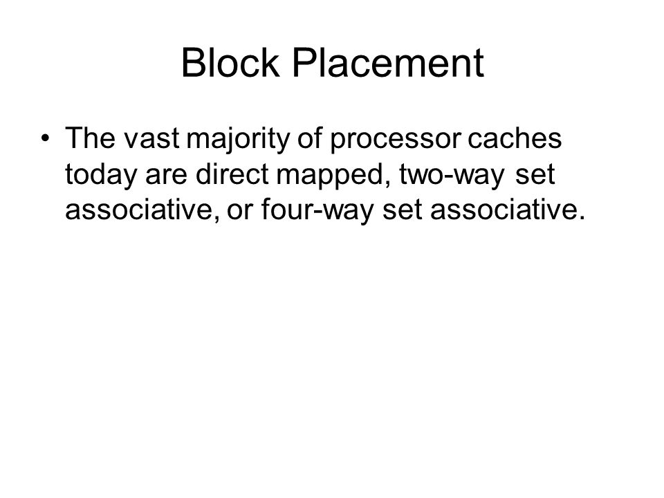The vast majority of processor caches today are direct mapped, two-way set associative, or four-way set associative.