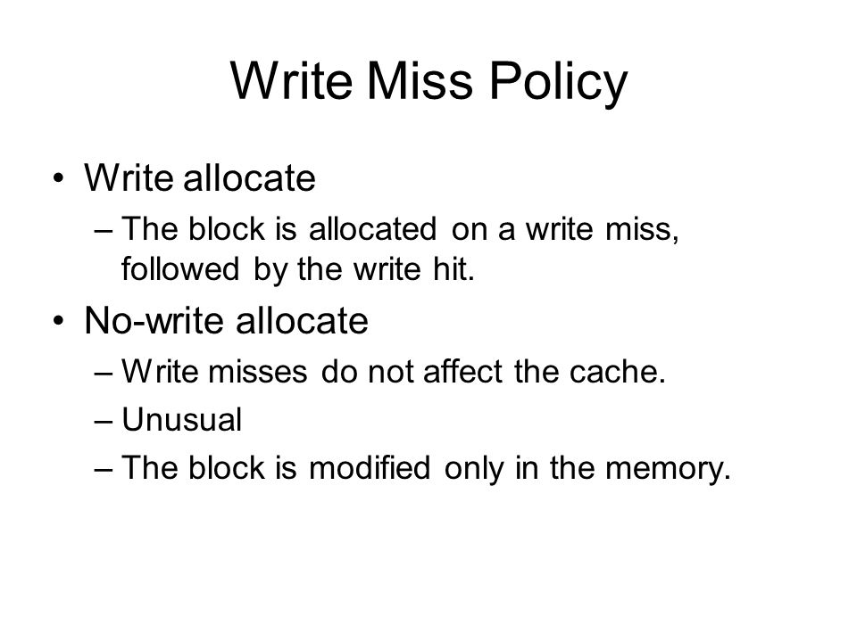 Write Miss Policy Write allocate –The block is allocated on a write miss, followed by the write hit.