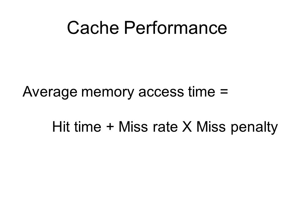 Cache Performance Average memory access time = Hit time + Miss rate X Miss penalty