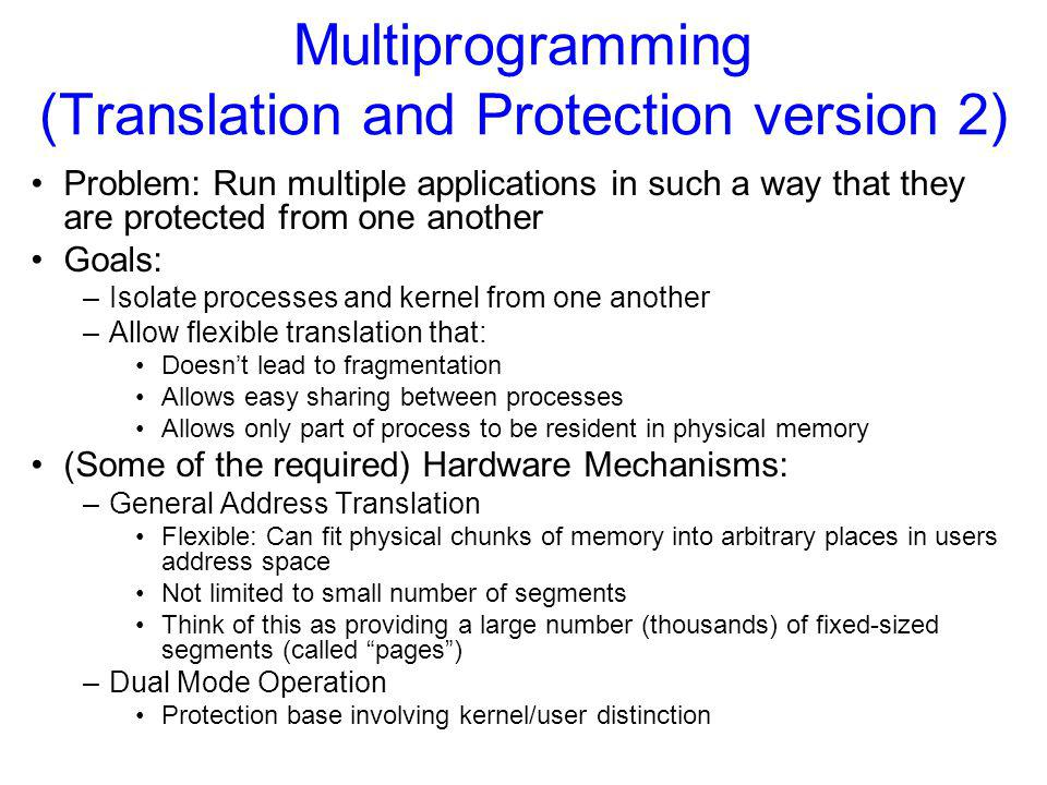 Multiprogramming (Translation and Protection version 2) Problem: Run multiple applications in such a way that they are protected from one another Goals: –Isolate processes and kernel from one another –Allow flexible translation that: Doesn't lead to fragmentation Allows easy sharing between processes Allows only part of process to be resident in physical memory (Some of the required) Hardware Mechanisms: –General Address Translation Flexible: Can fit physical chunks of memory into arbitrary places in users address space Not limited to small number of segments Think of this as providing a large number (thousands) of fixed-sized segments (called pages ) –Dual Mode Operation Protection base involving kernel/user distinction