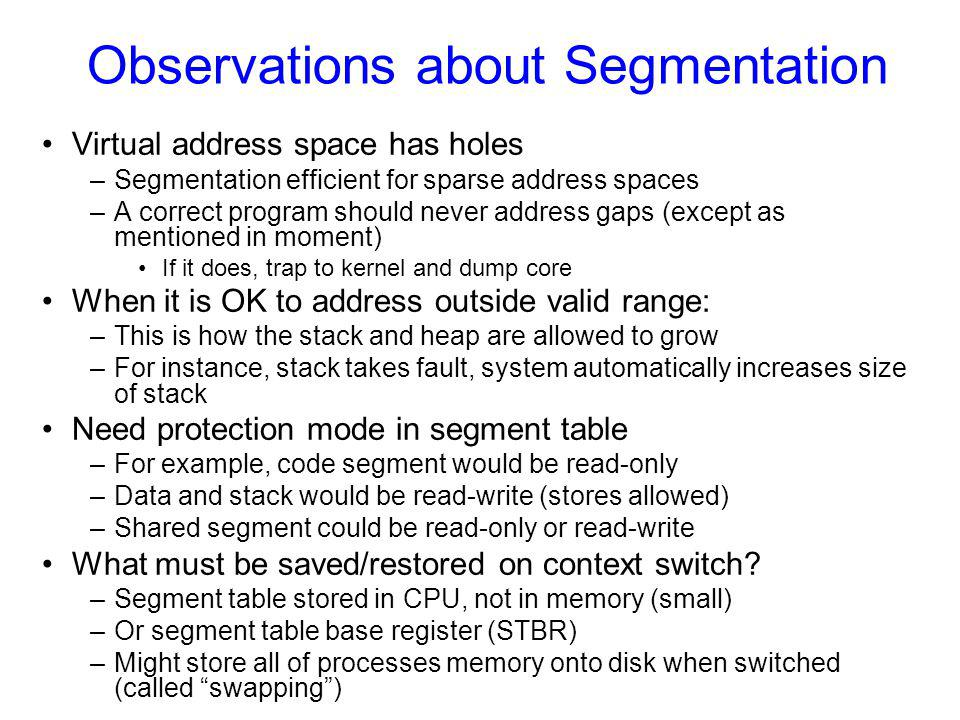 Observations about Segmentation Virtual address space has holes –Segmentation efficient for sparse address spaces –A correct program should never address gaps (except as mentioned in moment) If it does, trap to kernel and dump core When it is OK to address outside valid range: –This is how the stack and heap are allowed to grow –For instance, stack takes fault, system automatically increases size of stack Need protection mode in segment table –For example, code segment would be read-only –Data and stack would be read-write (stores allowed) –Shared segment could be read-only or read-write What must be saved/restored on context switch.