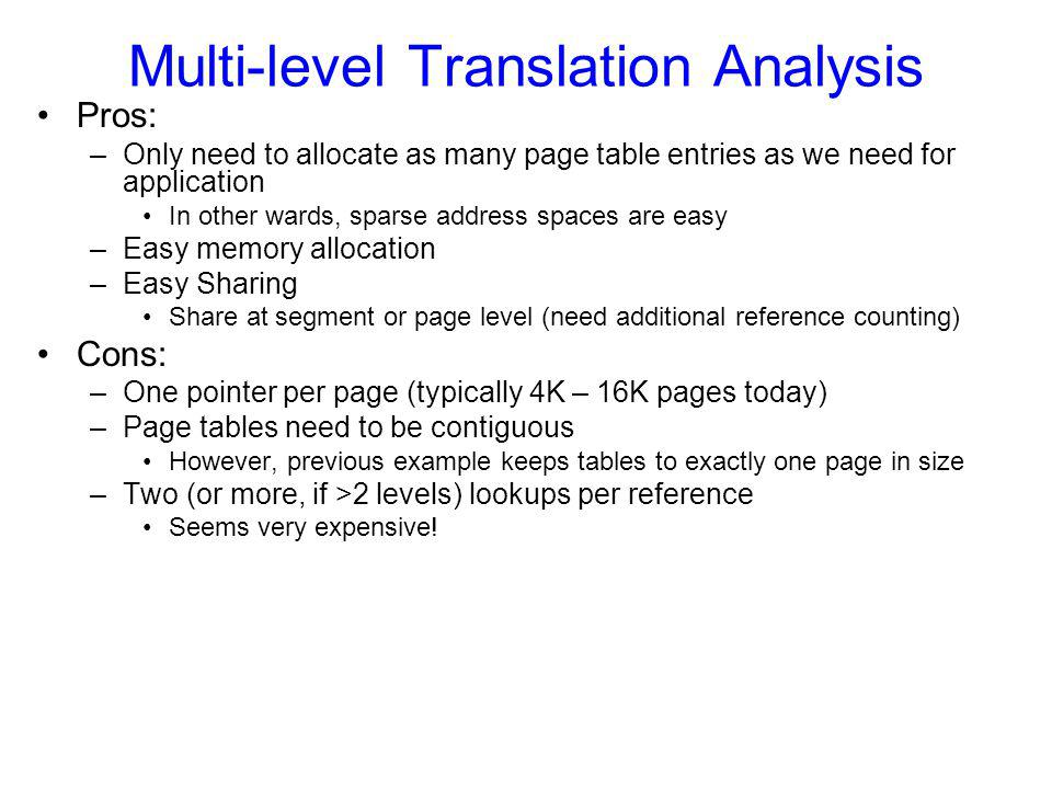 Multi-level Translation Analysis Pros: –Only need to allocate as many page table entries as we need for application In other wards, sparse address spaces are easy –Easy memory allocation –Easy Sharing Share at segment or page level (need additional reference counting) Cons: –One pointer per page (typically 4K – 16K pages today) –Page tables need to be contiguous However, previous example keeps tables to exactly one page in size –Two (or more, if >2 levels) lookups per reference Seems very expensive!