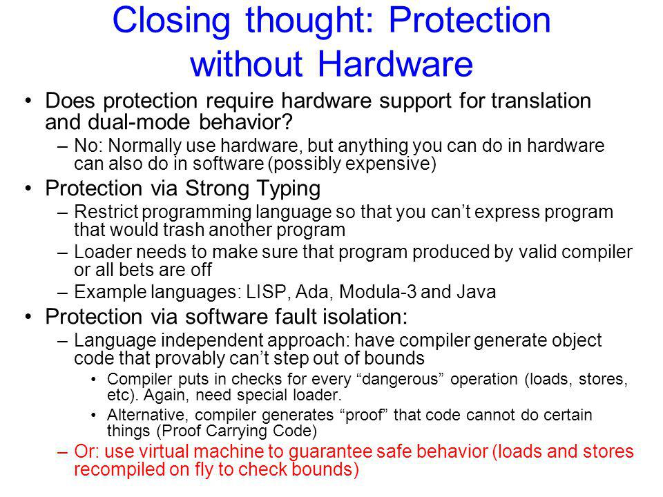 Closing thought: Protection without Hardware Does protection require hardware support for translation and dual-mode behavior? –No: Normally use hardwa